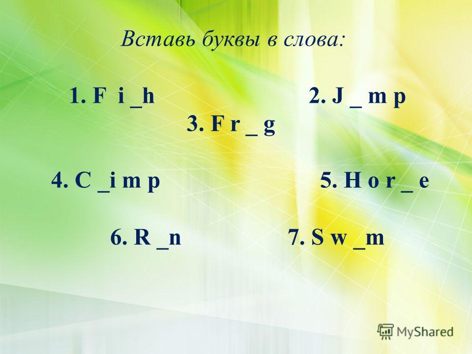 Вставь буквы в слова: 1. F i _h 2. J _ m p 3. F r _ g 4. C _i m p 5. H o r _ e 6. R _n 7. S w _m