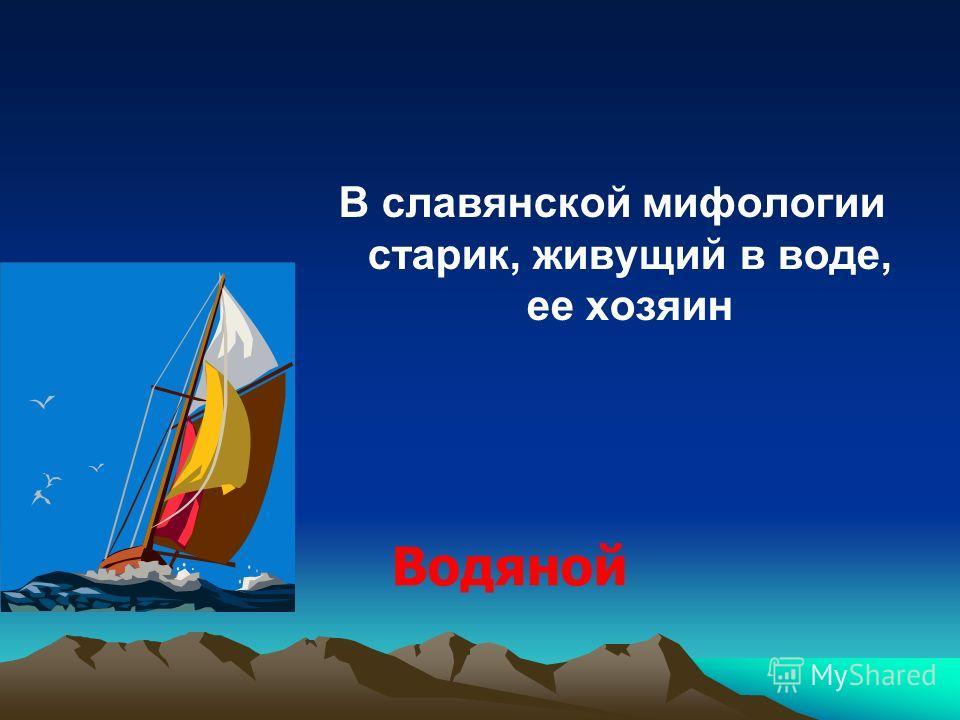 В славянской мифологии старик, живущий в воде, ее хозяин Водяной