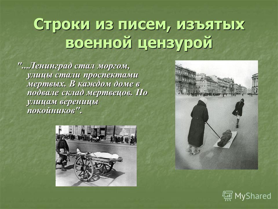 Строки из писем, изъятых военной цензурой ...Ленинград стал моргом, улицы стали проспектами мертвых. В каждом доме в подвале склад мертвецов. По улицам вереницы покойников.