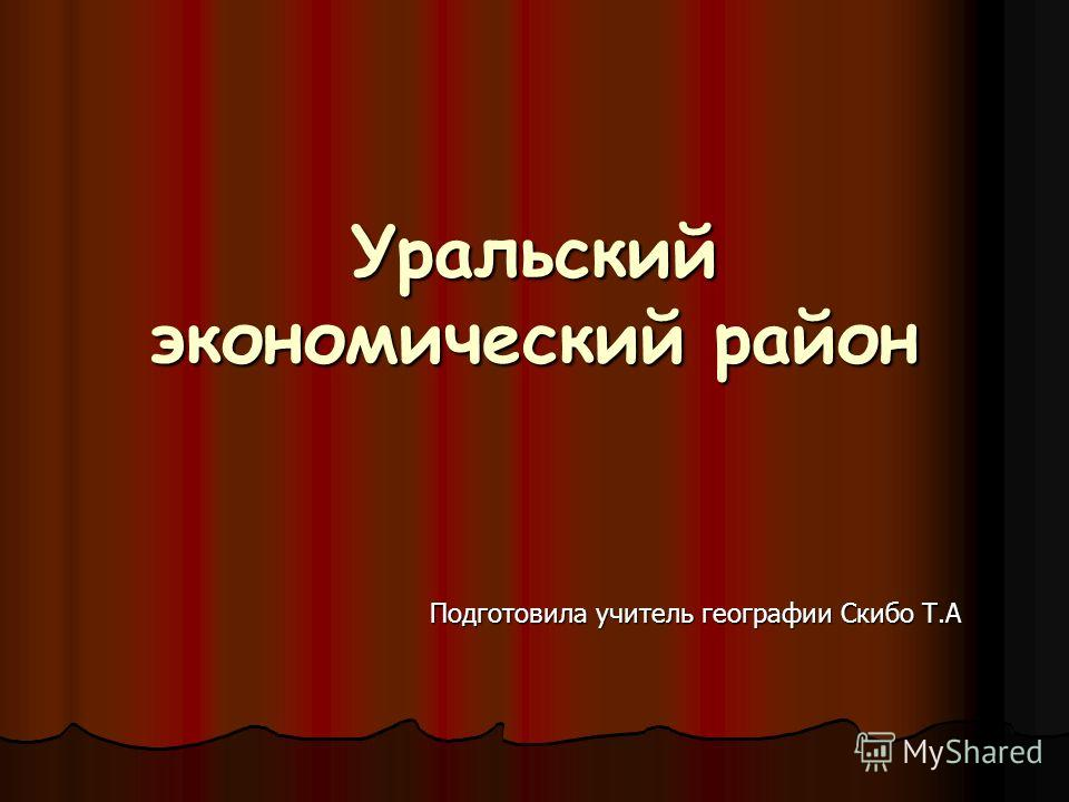 Уральский экономический район Подготовила учитель географии Скибо Т.А