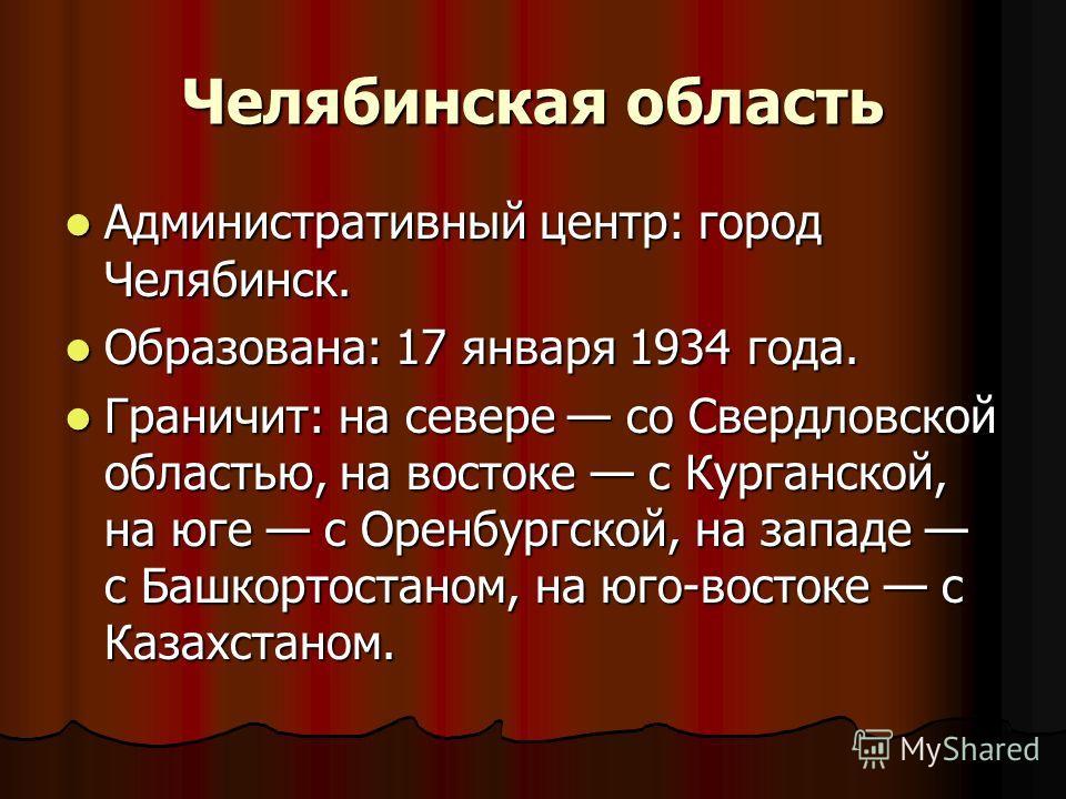 Административный центр: город Челябинск. Административный центр: город Челябинск. Образована: 17 января 1934 года. Образована: 17 января 1934 года. Граничит: на севере со Свердловской областью, на востоке с Курганской, на юге с Оренбургской, на запад