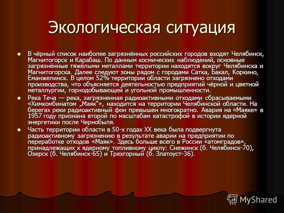 Экологическая ситуация В чёрный список наиболее загрязнённых российских городов входят Челябинск, Магнитогорск и Карабаш. По данным космических наблюдений, основные загрязнённые тяжёлыми металлами территории находятся вокруг Челябинска и Магнитогорск