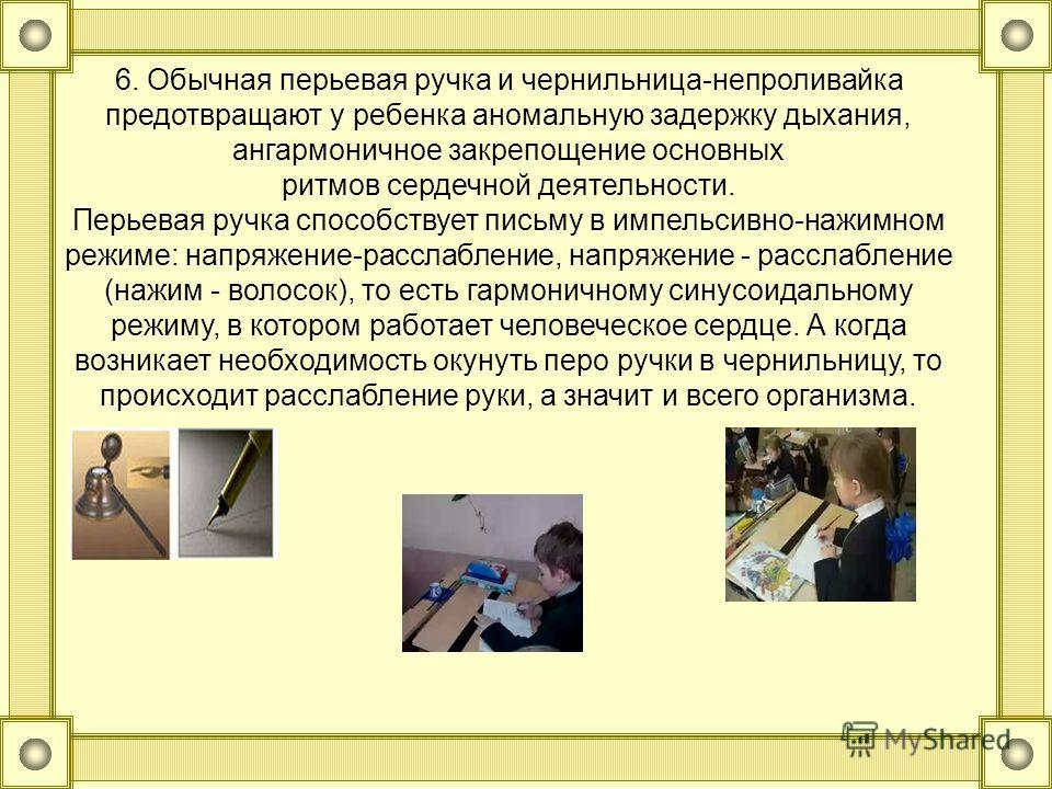 6. Обычная перьевая ручка и чернильница-непроливайка предотвращают у ребенка аномальную задержку дыхания, ангармоничное закрепощение основных ритмов сердечной деятельности. Перьевая ручка способствует письму в импельсивно-нажимном режиме: напряжение-