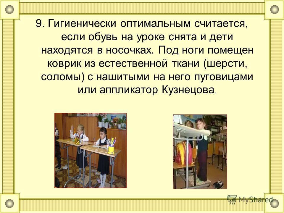 9. Гигиенически оптимальным считается, если обувь на уроке снята и дети находятся в носочках. Под ноги помещен коврик из естественной ткани (шерсти, соломы) с нашитыми на него пуговицами или аппликатор Кузнецова.