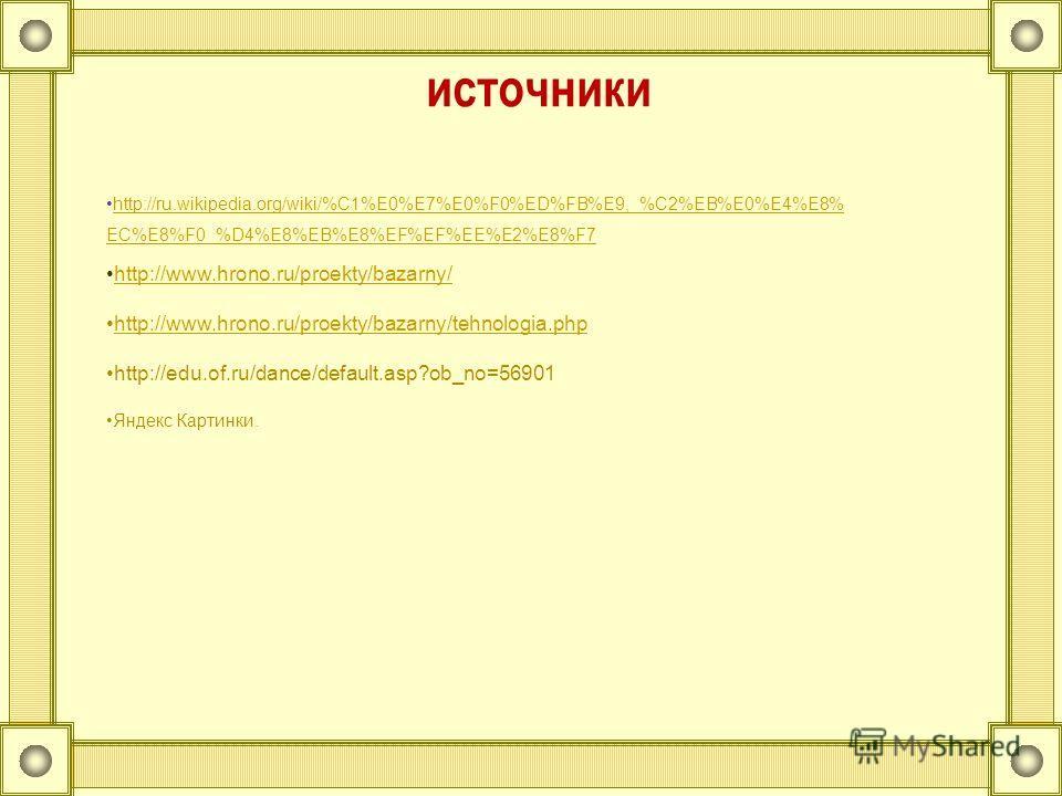 http://www.hrono.ru/proekty/bazarny/ http://www.hrono.ru/proekty/bazarny/tehnologia.php http://edu.of.ru/dance/default.asp?ob_no=56901 Яндекс Картинки. http://ru.wikipedia.org/wiki/%C1%E0%E7%E0%F0%ED%FB%E9,_%C2%EB%E0%E4%E8% EC%E8%F0_%D4%E8%EB%E8%EF%E