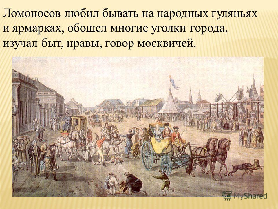 Ломоносов любил бывать на народных гуляньях и ярмарках, обошел многие уголки города, изучал быт, нравы, говор москвичей.