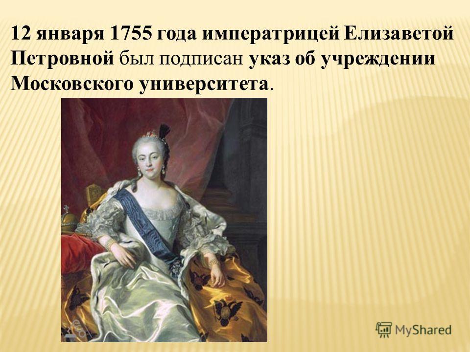 12 января 1755 года императрицей Елизаветой Петровной был подписан указ об учреждении Московского университета.