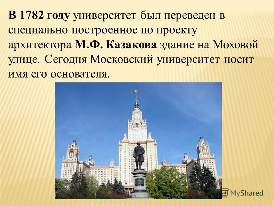 В 1782 году университет был переведен в специально построенное по проекту архитектора М.Ф. Казакова здание на Моховой улице. Сегодня Московский университет носит имя его основателя.