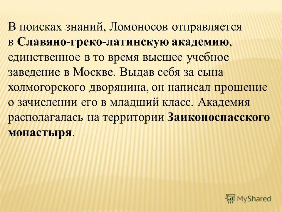 В поисках знаний, Ломоносов отправляется в Славяно-греко-латинскую академию, единственное в то время высшее учебное заведение в Москве. Выдав себя за сына холмогорского дворянина, он написал прошение о зачислении его в младший класс. Академия распола