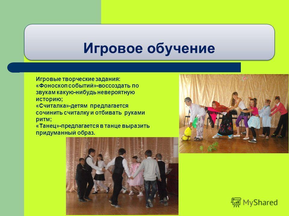 Игровое обучение Игровые творческие задания: «Фоноскоп событий»-воссоздать по звукам какую-нибудь невероятную историю; «Считалка»-детям предлагается сочинить считалку и отбивать руками ритм; «Танец»-предлагается в танце выразить придуманный образ.