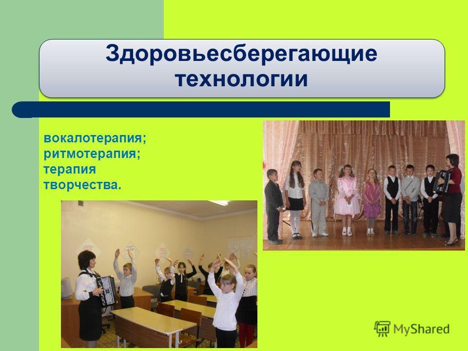Здоровьесберегающие технологии вокалотерапия; ритмотерапия; терапия творчества.