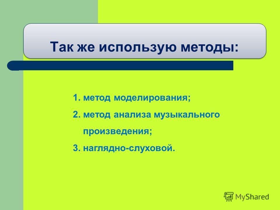 Так же использую методы: 1. метод моделирования; 2. метод анализа музыкального произведения; 3. наглядно-слуховой.