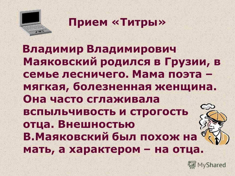 Прием «Титры» Владимир Владимирович Маяковский родился в Грузии, в семье лесничего. Мама поэта – мягкая, болезненная женщина. Она часто сглаживала вспыльчивость и строгость отца. Внешностью В.Маяковский был похож на мать, а характером – на отца.