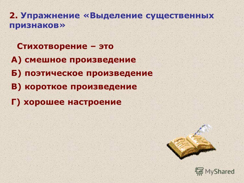 2. Упражнение «Выделение существенных признаков» Стихотворение – это А) смешное произведение Б) поэтическое произведение В) короткое произведение Г) хорошее настроение