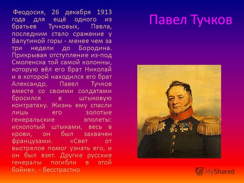 Павел Тучков Феодосия, 26 декабря 1913 года для ещё одного из братьев Тучковых, Павла, последним стало сражение у Валутиной горы - менее чем за три недели до Бородина. Прикрывая отступление из-под Смоленска той самой колонны, которую вёл его брат Ник