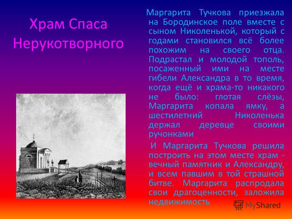 Храм Спаса Нерукотворного Маргарита Тучкова приезжала на Бородинское поле вместе с сыном Николенькой, который с годами становился всё более похожим на своего отца. Подрастал и молодой тополь, посаженный ими на месте гибели Александра в то время, когд