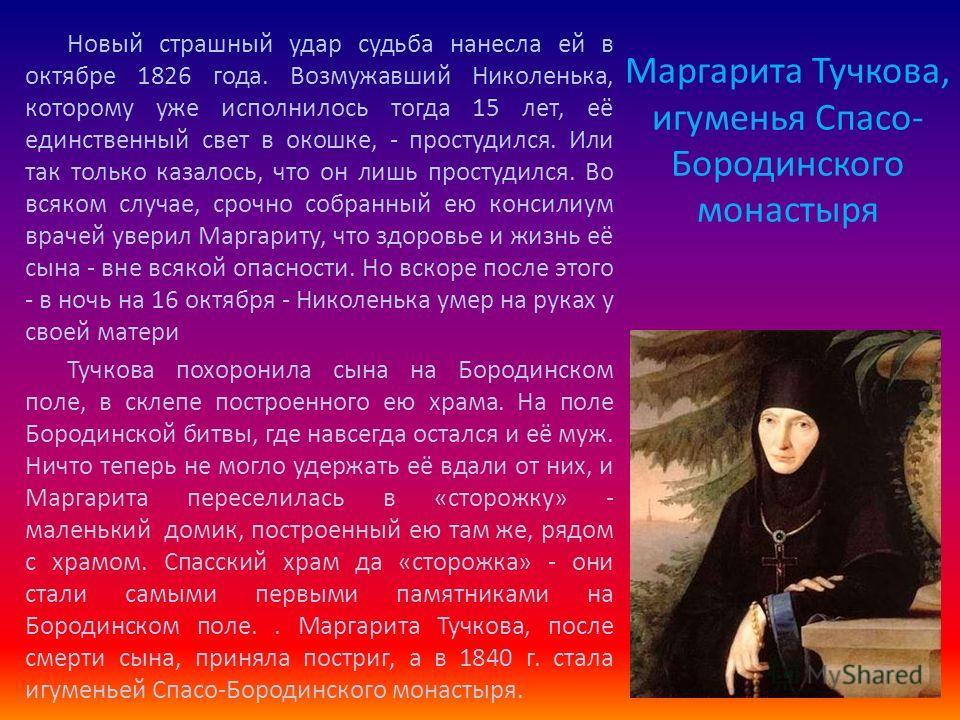Маргарита Тучкова, игуменья Спасо- Бородинского монастыря Новый страшный удар судьба нанесла ей в октябре 1826 года. Возмужавший Николенька, которому уже исполнилось тогда 15 лет, её единственный свет в окошке, - простудился. Или так только казалось,