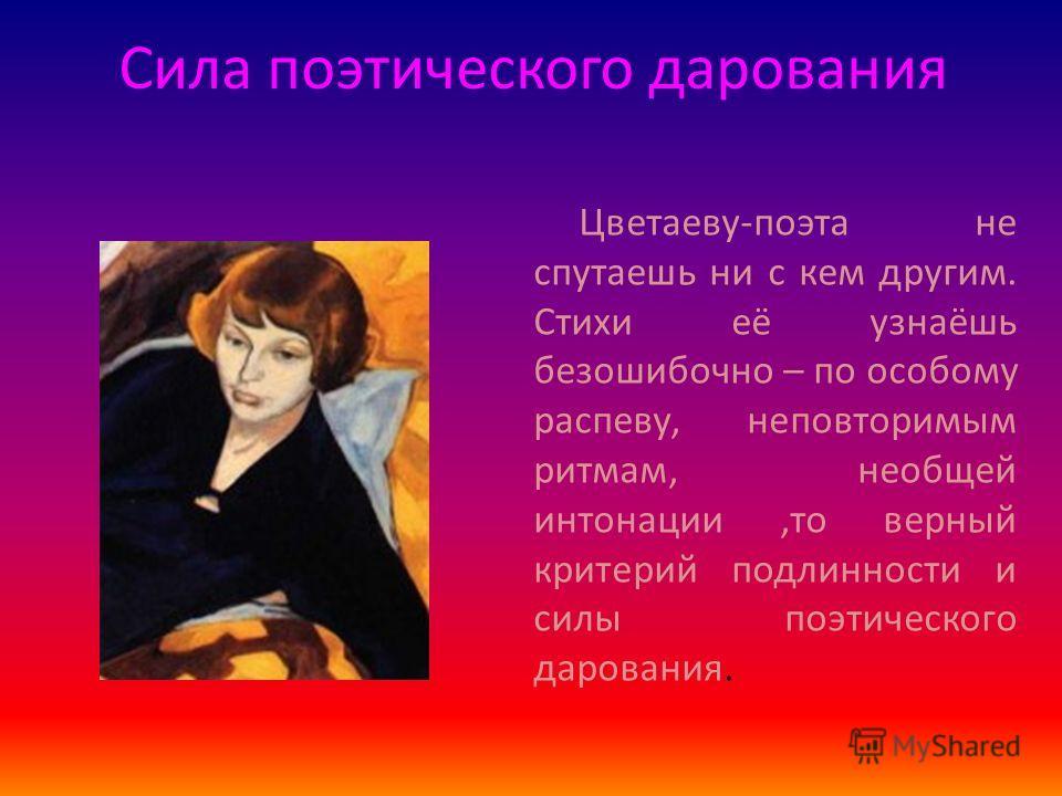 Сила поэтического дарования Цветаеву-поэта не спутаешь ни с кем другим. Стихи её узнаёшь безошибочно – по особому распеву, неповторимым ритмам, необщей интонации,то верный критерий подлинности и силы поэтического дарования.