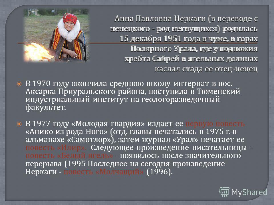 В 1970 году окончила среднюю школу - интернат в пос. Аксарка Приуральского района, поступила в Тюменский индустриальный институт на геологоразведочный факультет. В 1977 году « Молодая гвардия » издает ее первую повесть « Анико из рода Ного » ( отд. г
