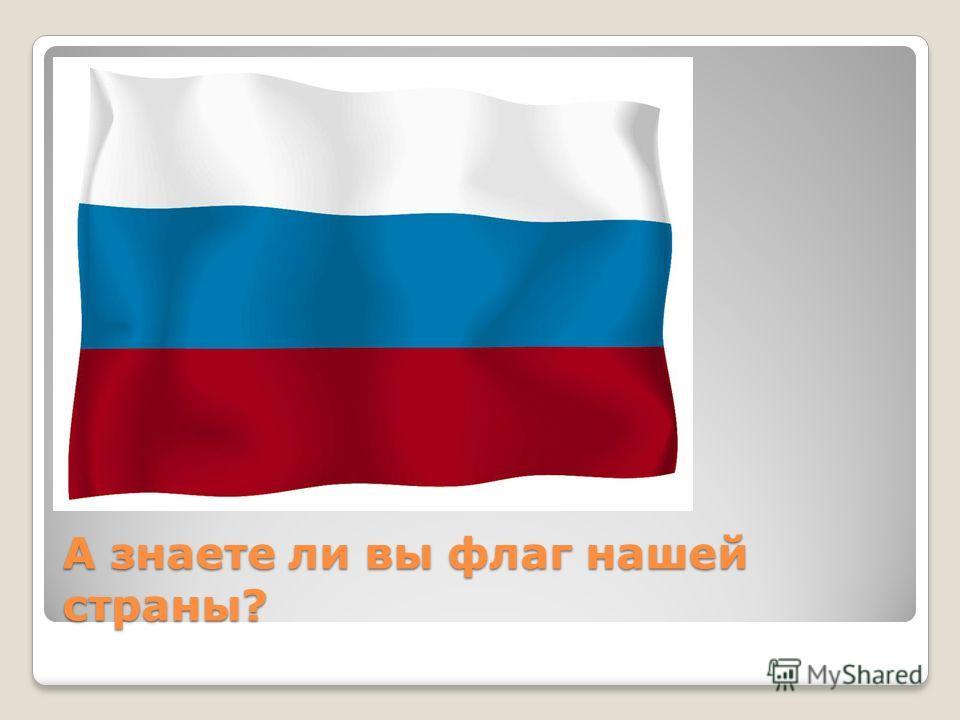 А знаете ли вы флаг нашей страны?