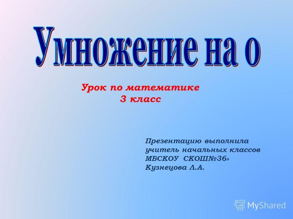 Урок по математике 3 класс Презентацию выполнила учитель начальных классов МБСКОУ СКОШ36» Кузнецова Л.А.