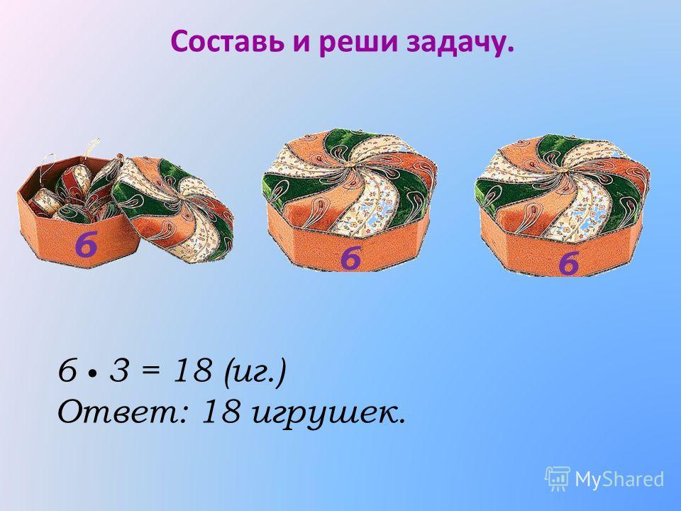 Составь и реши задачу. 6 3 = 18 (иг.) Ответ: 18 игрушек. 6 6 6