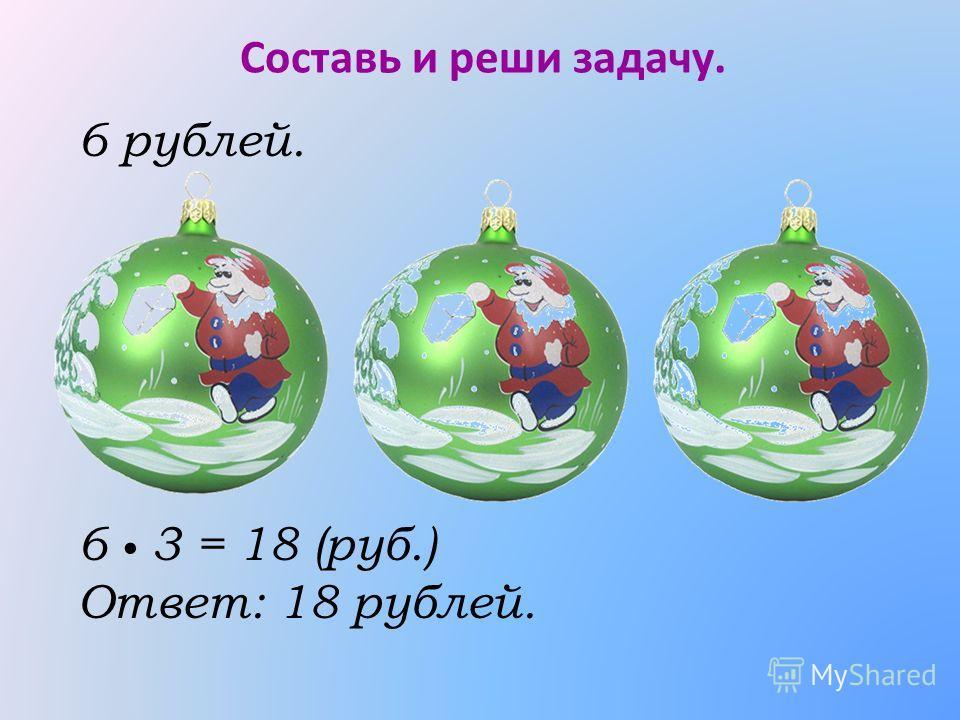 Составь и реши задачу. 6 3 = 18 (руб.) Ответ: 18 рублей. 6 рублей.