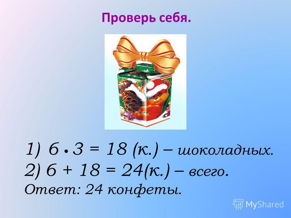 Проверь себя. 1)6 3 = 18 (к.) – шоколадных. 2) 6 + 18 = 24(к.) – всего. Ответ: 24 конфеты.