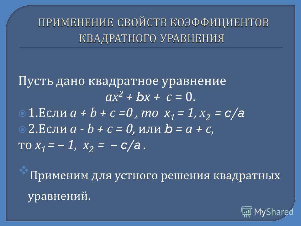 Пусть дано квадратное уравнение ах 2 + b х + с = 0. 1. Если а + b + с =0, то х 1 = 1, х 2 = c/a 2. Если а - b + с = 0, или b = а + с, то х 1 = – 1, х 2 = – c/a. Применим для устного решения квадратных уравнений.