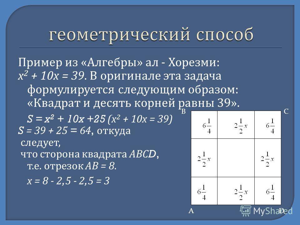 Пример из « Алгебры » ал - Хорезми : х 2 + 10 х = 39. В оригинале эта задача формулируется следующим образом : « Квадрат и десять корней равны 39». S = x 2 + 10x +25 ( х 2 + 10 х = 39) S = 39 + 25 = 64, откуда следует, что сторона квадрата АВС D, т.