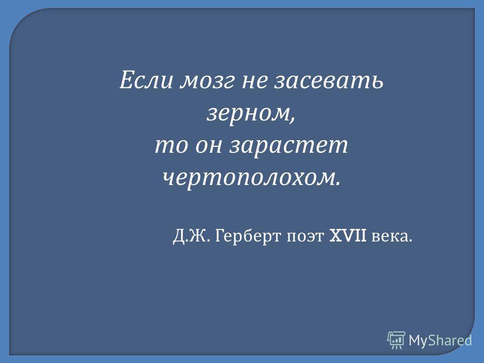 Если мозг не засевать зерном, то он зарастет чертополохом. Д. Ж. Герберт поэт XVII века.
