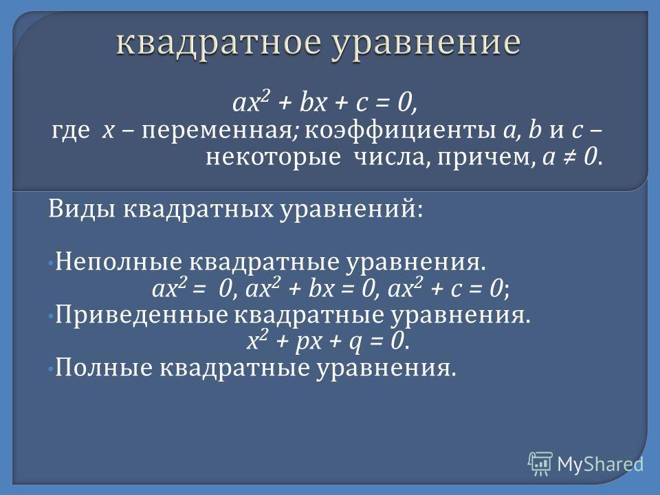ax 2 + bx + c = 0, где х – переменная ; коэффициенты а, b и с – некоторые числа, причем, а 0. Виды квадратных уравнений : Неполные квадратные уравнения. ax 2 = 0, ax 2 + bx = 0, ax 2 + c = 0; Приведенные квадратные уравнения. x 2 + px + q = 0. Полные
