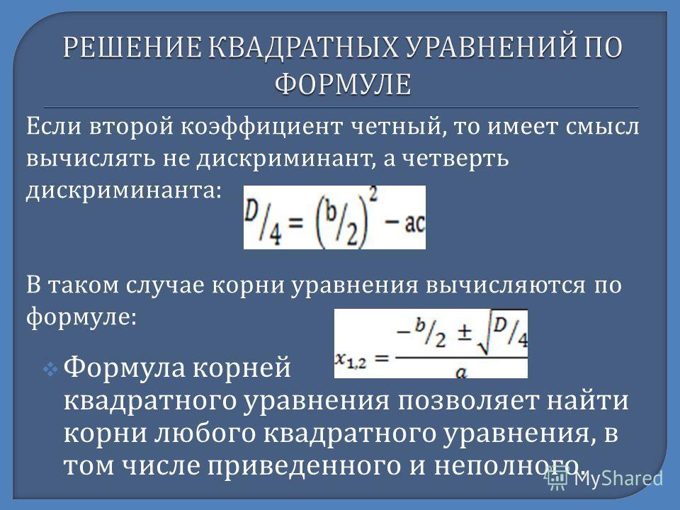 Формула корней квадратного уравнения позволяет найти корни любого квадратного уравнения, в том числе приведенного и неполного. Если второй коэффициент четный, то имеет смысл вычислять не дискриминант, а четверть дискриминанта : В таком случае корни у