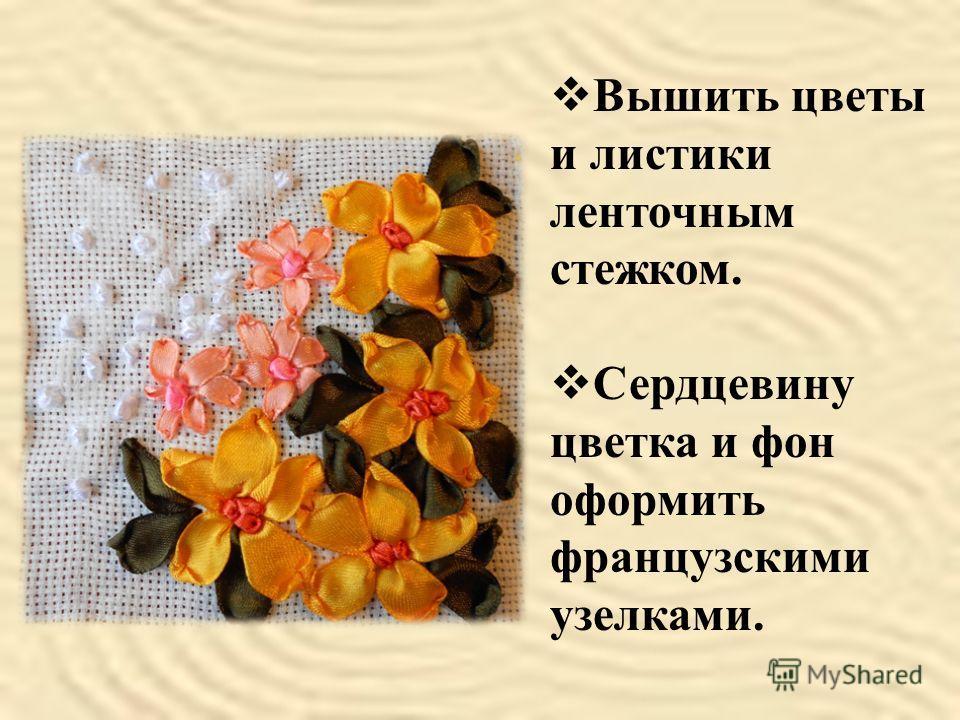 Вышить цветы и листики ленточным стежком. Сердцевину цветка и фон оформить французскими узелками.
