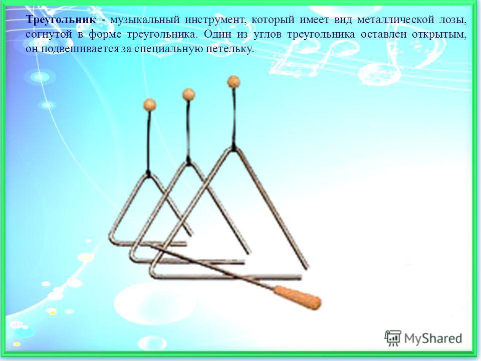 Треугольник - музыкальный инструмент, который имеет вид металлической лозы, согнутой в форме треугольника. Один из углов треугольника оставлен открытым, он подвешивается за специальную петельку.