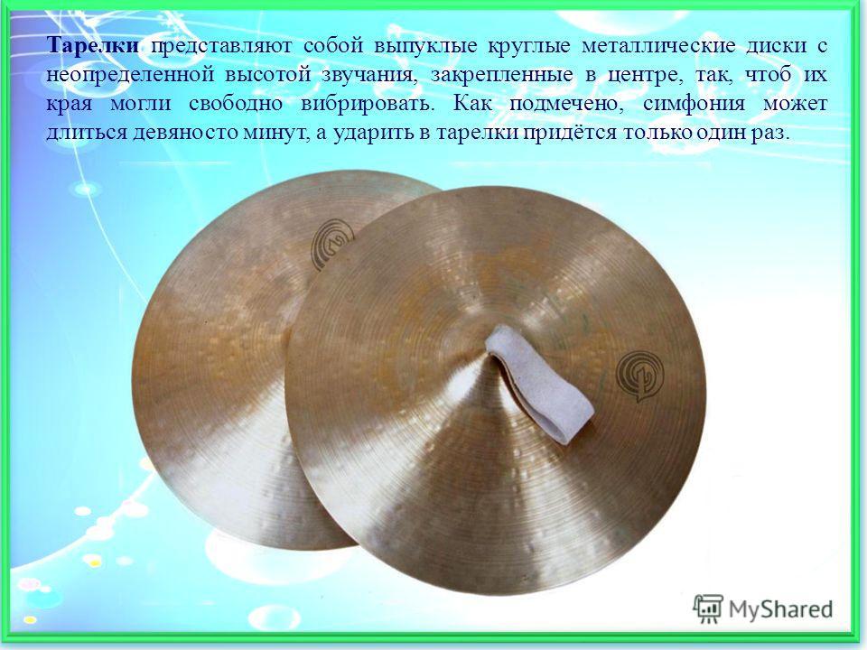 Тарелки представляют собой выпуклые круглые металлические диски с неопределенной высотой звучания, закрепленные в центре, так, чтоб их края могли свободно вибрировать. Как подмечено, симфония может длиться девяносто минут, а ударить в тарелки придётс