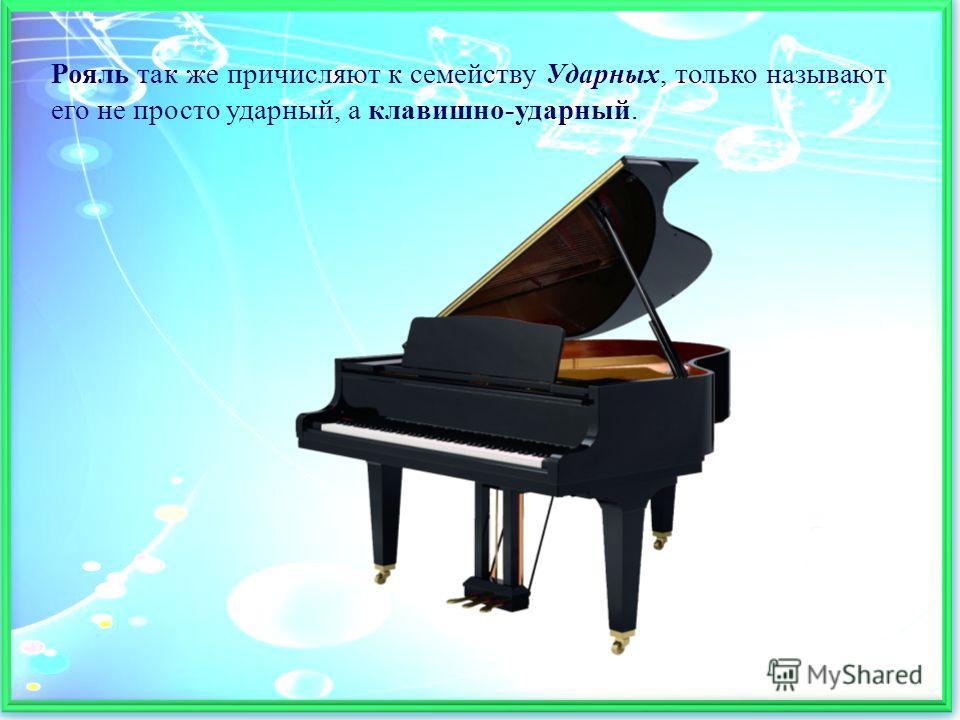 Рояль так же причисляют к семейству Ударных, только называют его не просто ударный, а клавишно-ударный.