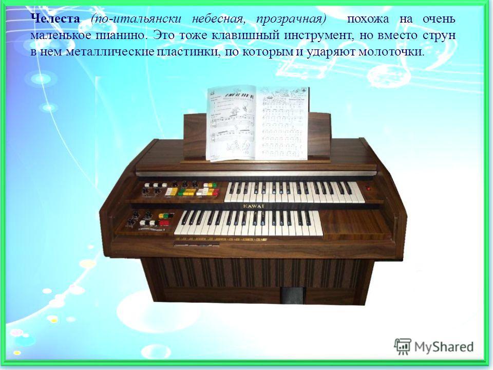 Челеста (по-итальянски небесная, прозрачная) похожа на очень маленькое пианино. Это тоже клавишный инструмент, но вместо струн в нем металлические пластинки, по которым и ударяют молоточки.