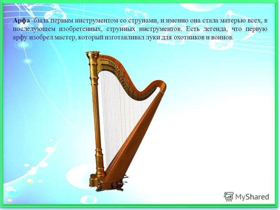 Арфа была первым инструментом со струнами, и именно она стала матерью всех, в последующем изобретенных, струнных инструментов. Есть легенда, что первую арфу изобрел мастер, который изготавливал луки для охотников и воинов.