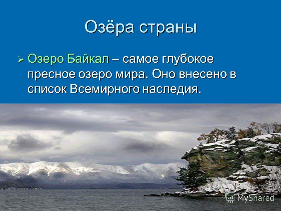 Озёра страны Озеро Байкал – самое глубокое пресное озеро мира. Оно внесено в список Всемирного наследия. Озеро Байкал – самое глубокое пресное озеро мира. Оно внесено в список Всемирного наследия.