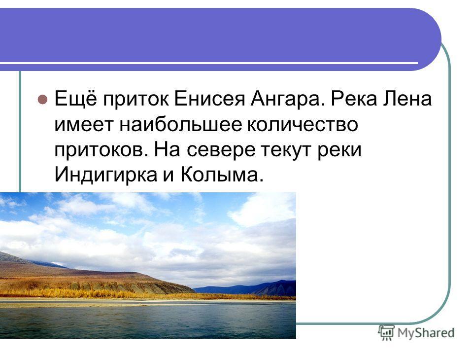 Ещё приток Енисея Ангара. Река Лена имеет наибольшее количество притоков. На севере текут реки Индигирка и Колыма.
