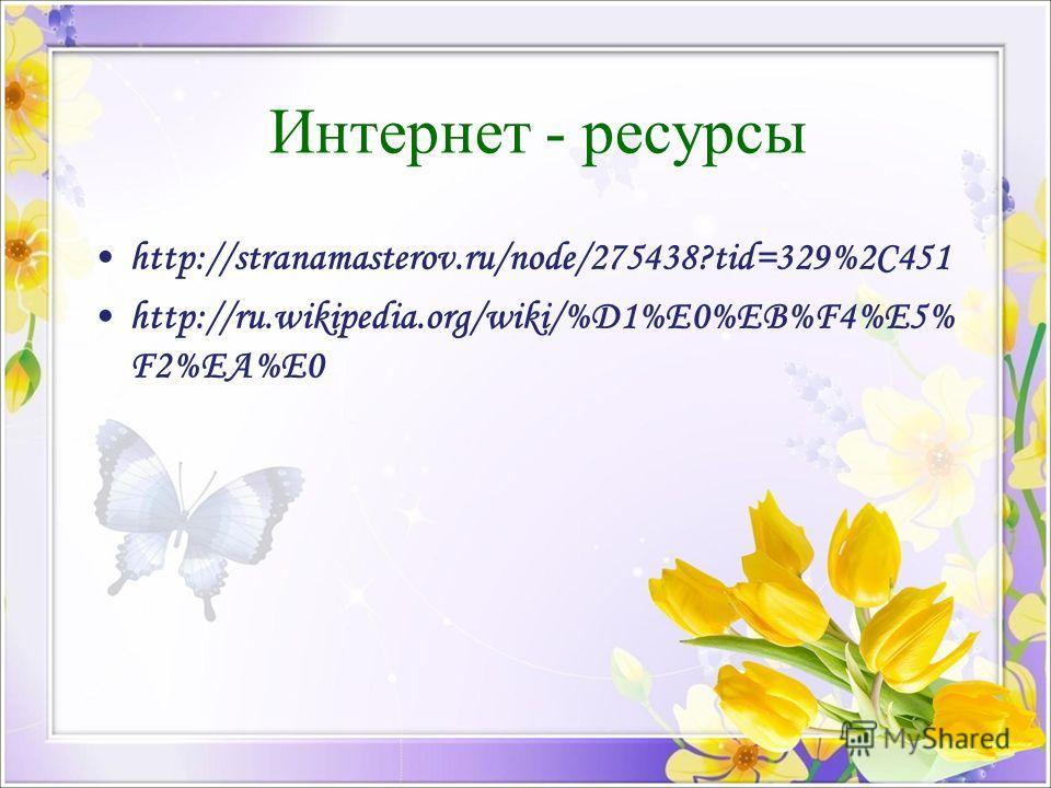 Интернет - ресурсы http://stranamasterov.ru/node/275438?tid=329%2C451 http://ru.wikipedia.org/wiki/%D1%E0%EB%F4%E5% F2%EA%E0