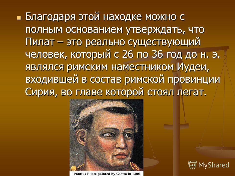 Благодаря этой находке можно с полным основанием утверждать, что Пилат – это реально существующий человек, который с 26 по 36 год до н. э. являлся римским наместником Иудеи, входившей в состав римской провинции Сирия, во главе которой стоял легат. Бл