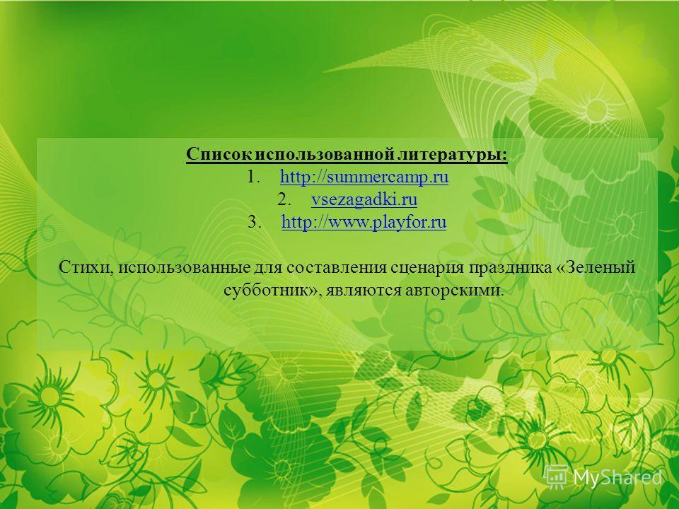 Список использованной литературы: 1.http://summercamp.ruhttp://summercamp.ru 2.vsezagadki.ruvsezagadki.ru 3.http://www.playfor.ruhttp://www.playfor.ru Стихи, использованные для составления сценария праздника «Зеленый субботник», являются авторскими.