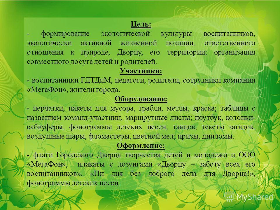 Цель: - формирование экологической культуры воспитанников, экологически активной жизненной позиции, ответственного отношения к природе, Дворцу, его территории; организация совместного досуга детей и родителей. Участники: - воспитанники ГДТДиМ, педаго