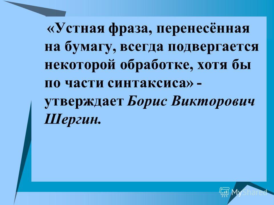 «Устная фраза, перенесённая на бумагу, всегда подвергается некоторой обработке, хотя бы по части синтаксиса» - утверждает Борис Викторович Шергин.
