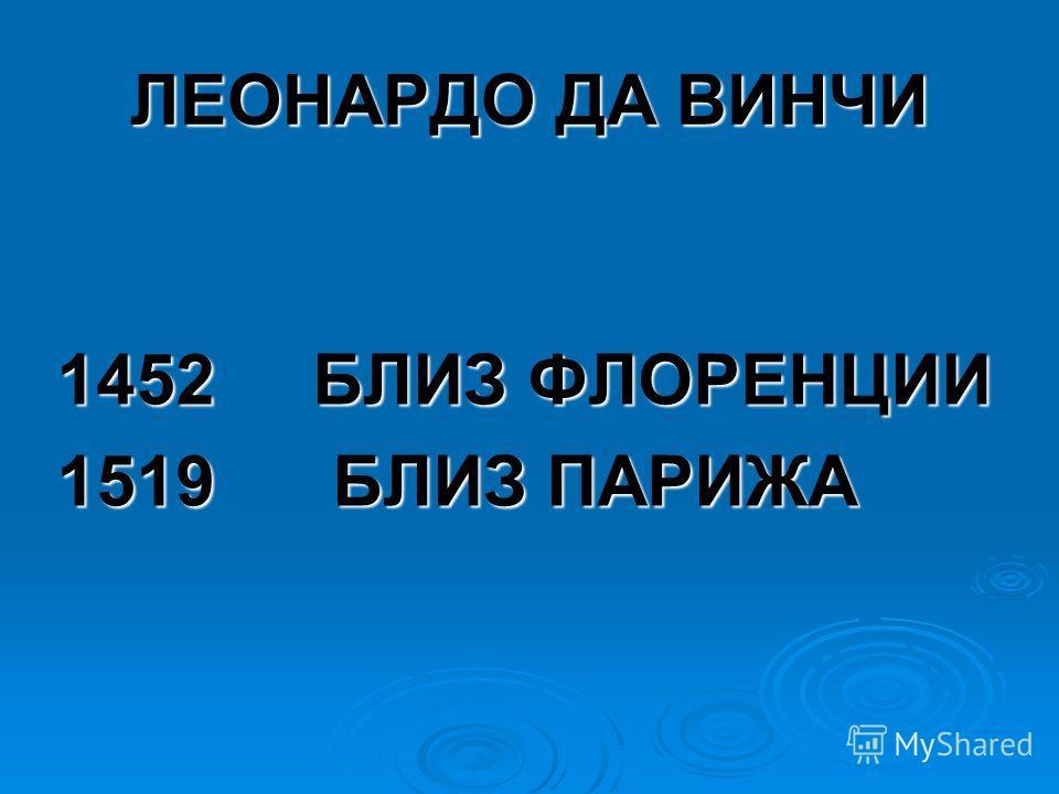 ЛЕОНАРДО ДА ВИНЧИ 1452 БЛИЗ ФЛОРЕНЦИИ 1519 БЛИЗ ПАРИЖА