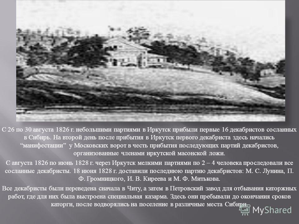С 26 по 30 августа 1826 г. небольшими партиями в Иркутск прибыли первые 16 декабристов сосланных в Сибирь. На второй день после прибытия в Иркутск первого декабриста здесь начались манифестации у Московских ворот в честь прибытия последующих партий д
