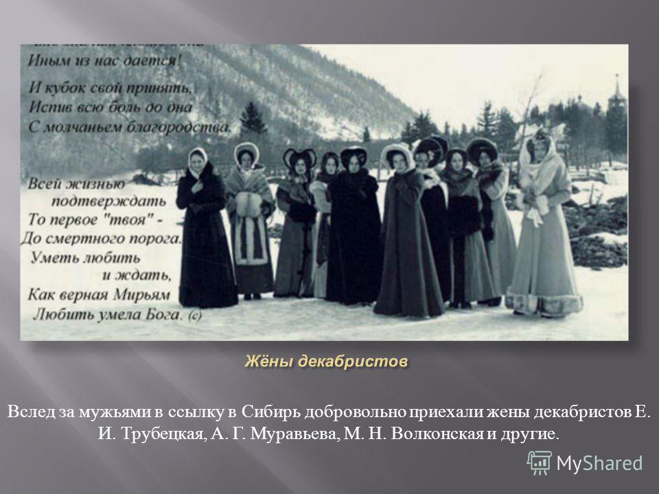 Вслед за мужьями в ссылку в Сибирь добровольно приехали жены декабристов Е. И. Трубецкая, А. Г. Муравьева, М. Н. Волконская и другие.