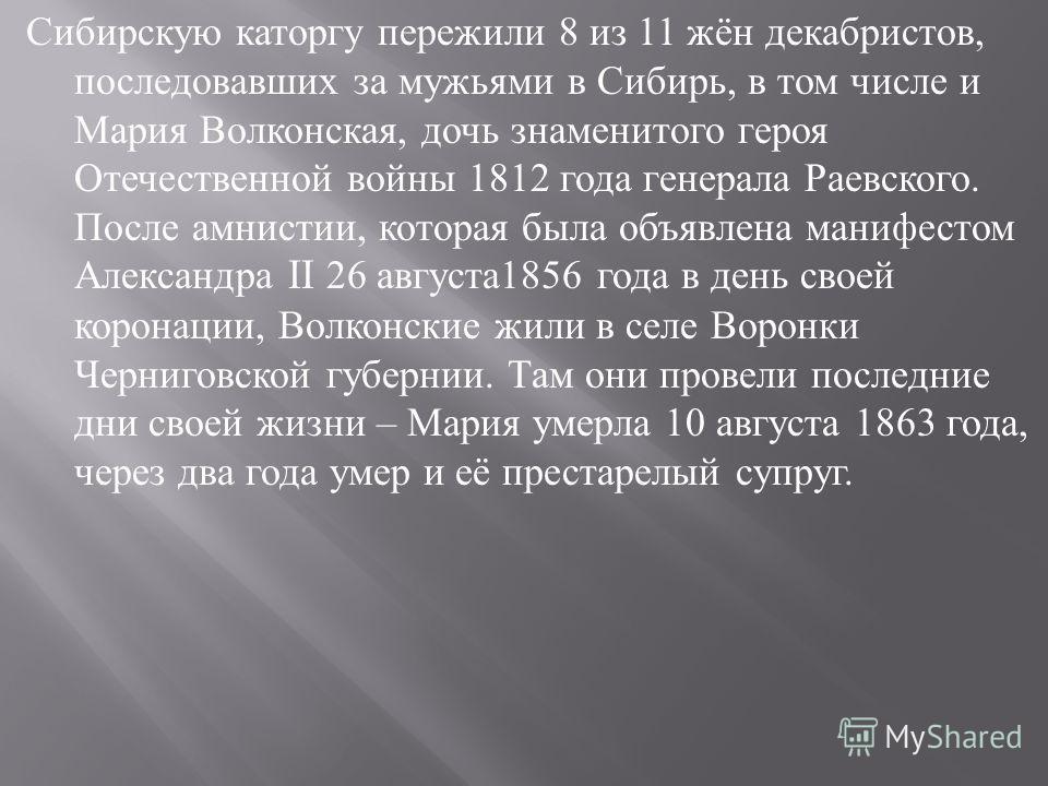 Сибирскую каторгу пережили 8 из 11 жён декабристов, последовавших за мужьями в Сибирь, в том числе и Мария Волконская, дочь знаменитого героя Отечественной войны 1812 года генерала Раевского. После амнистии, которая была объявлена манифестом Александ